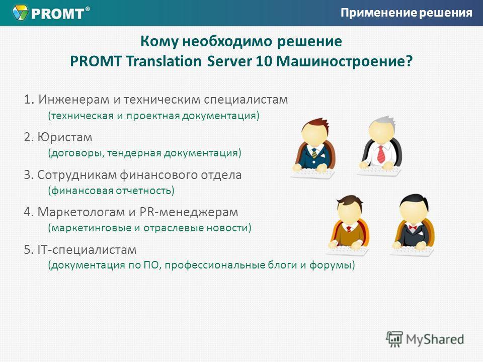 Кому необходимо решение PROMT Translation Server 10 Машиностроение? 1. Инженерам и техническим специалистам (техническая и проектная документация) 2. Юристам (договоры, тендерная документация) 3. Сотрудникам финансового отдела (финансовая отчетность)