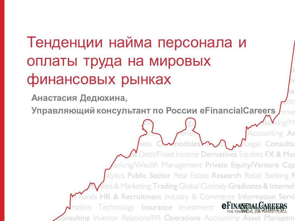 Тенденции найма персонала и оплаты труда на мировых финансовых рынках Анастасия Дедюхина, Управляющий консультант по России eFinancialCareers