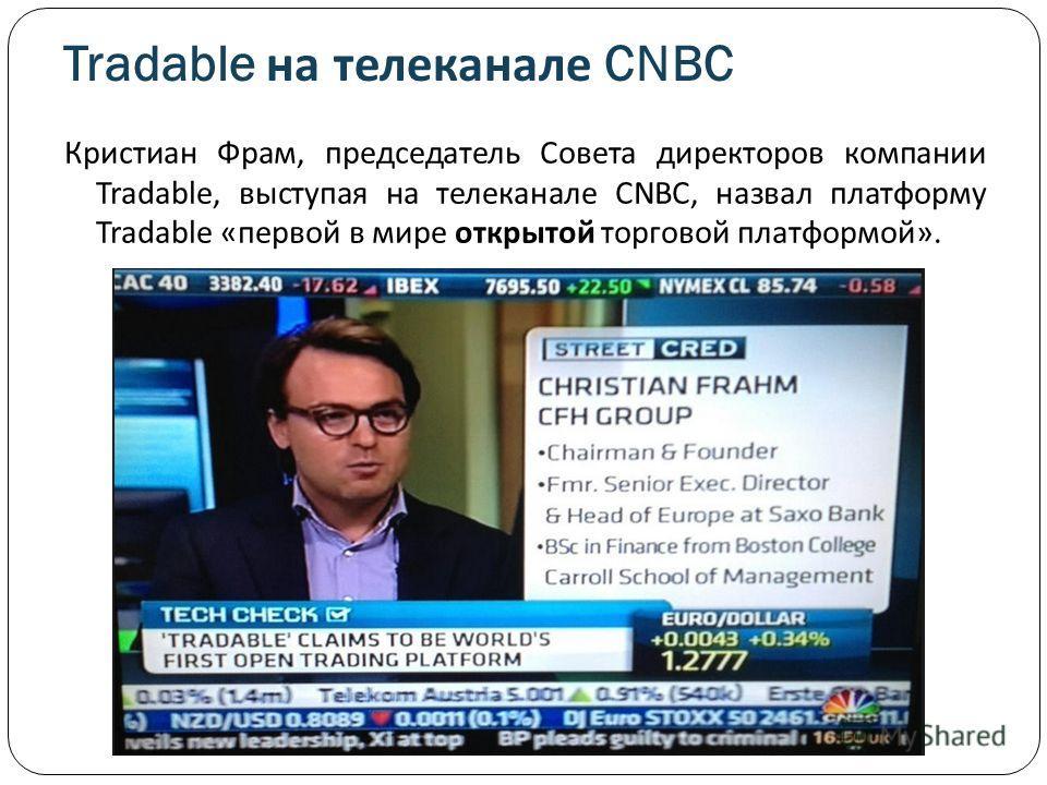 Tradable на телеканале CNBC Кристиан Фрам, председатель Совета директоров компании Tradable, выступая на телеканале CNBC, назвал платформу Tradable «первой в мире открытой торговой платформой».