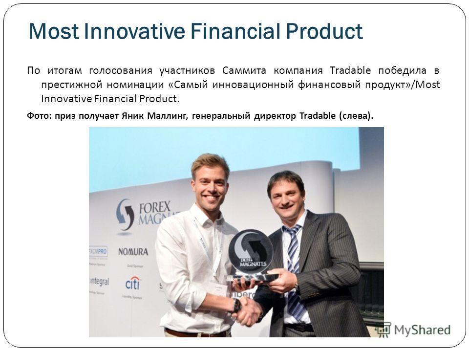 Most Innovative Financial Product По итогам голосования участников Саммита компания Tradable победила в престижной номинации «Самый инновационный финансовый продукт»/Most Innovative Financial Product. Фото: приз получает Яник Маллинг, генеральный дир