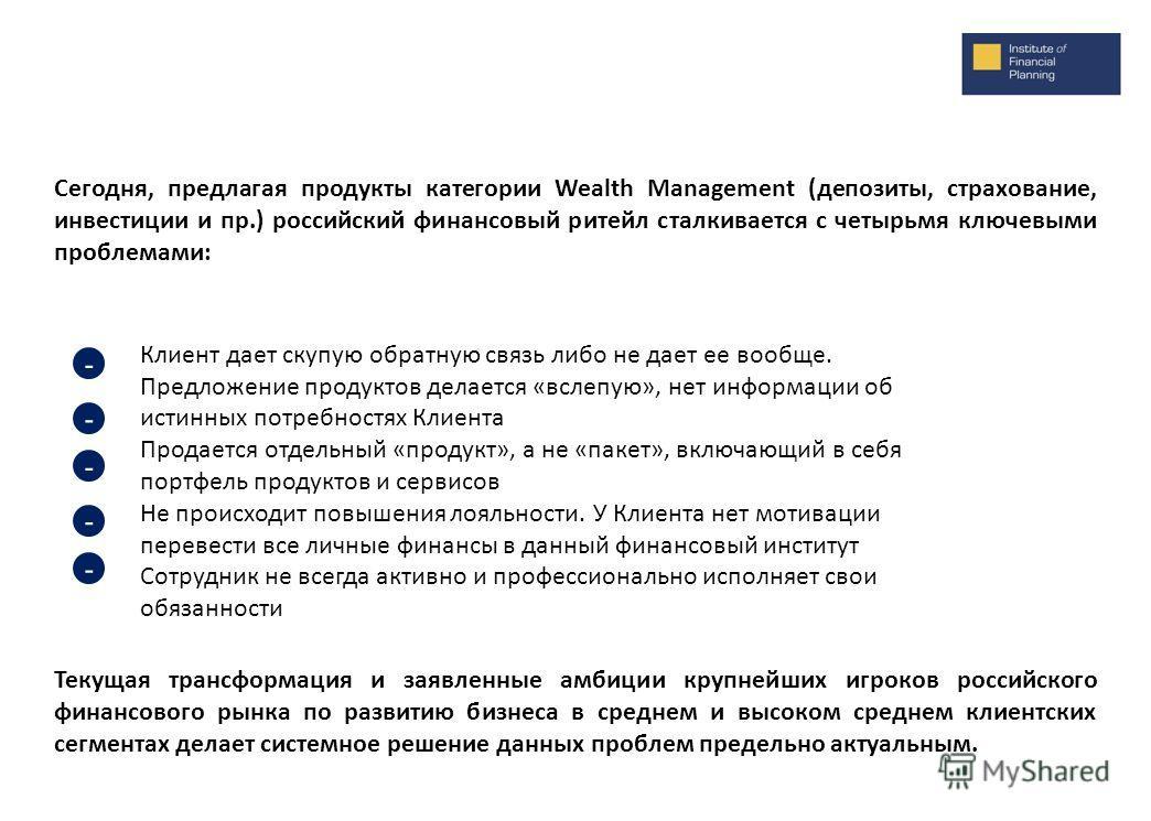 Сегодня, предлагая продукты категории Wealth Management (депозиты, страхование, инвестиции и пр.) российский финансовый ритейл сталкивается с четырьмя ключевыми проблемами: Клиент дает скупую обратную связь либо не дает ее вообще. Предложение продукт