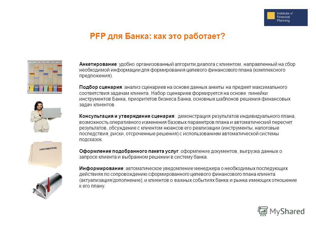 PFP для Банка: как это работает? Анкетирование: удобно организованный алгоритм диалога с клиентом, направленный на сбор необходимой информации для формирования целевого финансового плана (комплексного предложения). Подбор сценария: анализ сценариев н