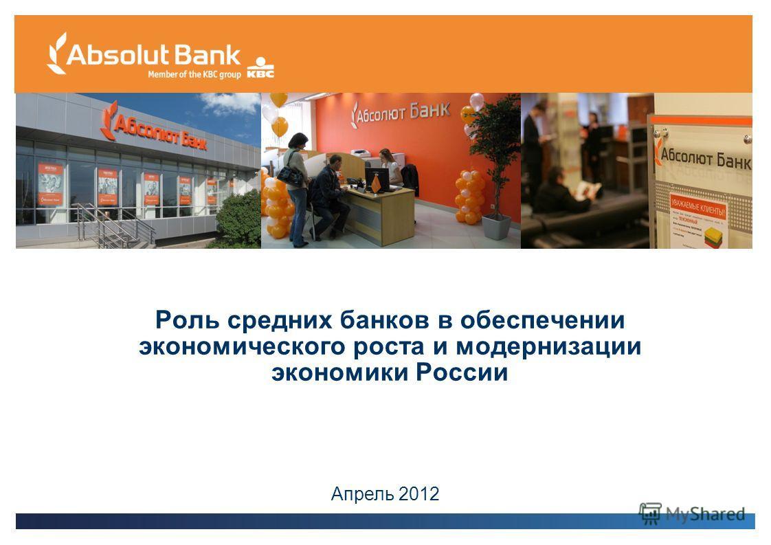 Роль средних банков в обеспечении экономического роста и модернизации экономики России Апрель 2012