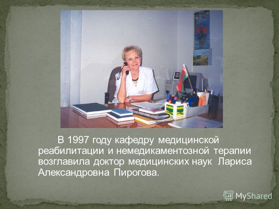 В 1997 году кафедру медицинской реабилитации и немедикаментозной терапии возглавила доктор медицинских наук Лариса Александровна Пирогова.