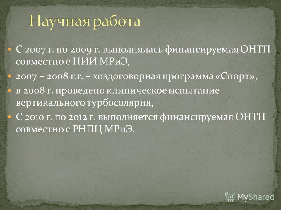 С 2007 г. по 2009 г. выполнялась финансируемая ОНТП совместно с НИИ МРиЭ, 2007 – 2008 г.г. – хоздоговорная программа «Спорт», в 2008 г. проведено клиническое испытание вертикального турбосолярия, С 2010 г. по 2012 г. выполняется финансируемая ОНТП со