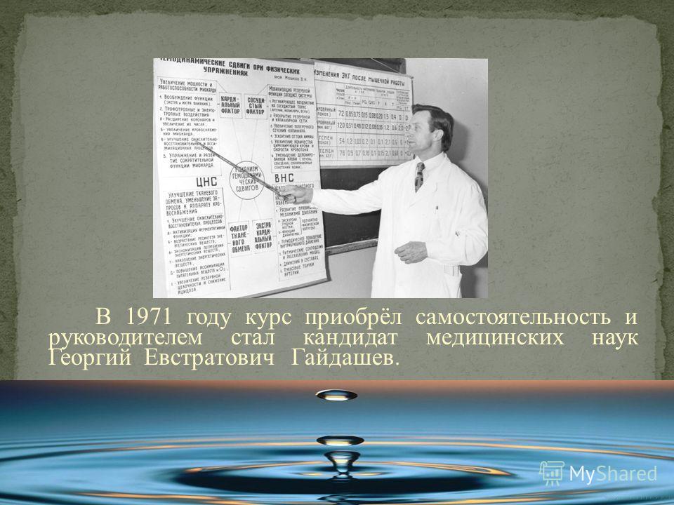 В 1971 году курс приобрёл самостоятельность и руководителем стал кандидат медицинских наук Георгий Евстратович Гайдашев.