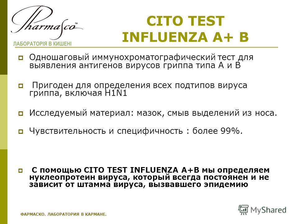 CITO TEST INFLUENZA A+ B Одношаговый иммунохроматографический тест для выявления антигенов вирусов гриппа типа А и В Пригоден для определения всех подтипов вируса гриппа, включая Н1N1 Исследуемый материал: мазок, смыв выделений из носа. Чувствительно