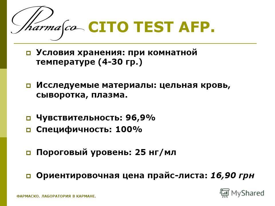 CITO TEST AFP. Условия хранения: при комнатной температуре (4-30 гр.) Исследуемые материалы: цельная кровь, сыворотка, плазма. Чувствительность: 96,9% Специфичность: 100% Пороговый уровень: 25 нг/мл Ориентировочная цена прайс-листа: 16,90 грн ФАРМАСК
