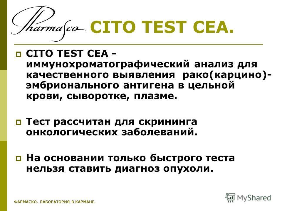 CITO TEST CEA. CITO TEST CEA - иммунохроматографический анализ для качественного выявления рако(карцино)- эмбрионального антигена в цельной крови, сыворотке, плазме. Тест рассчитан для скрининга онкологических заболеваний. На основании только быстрог