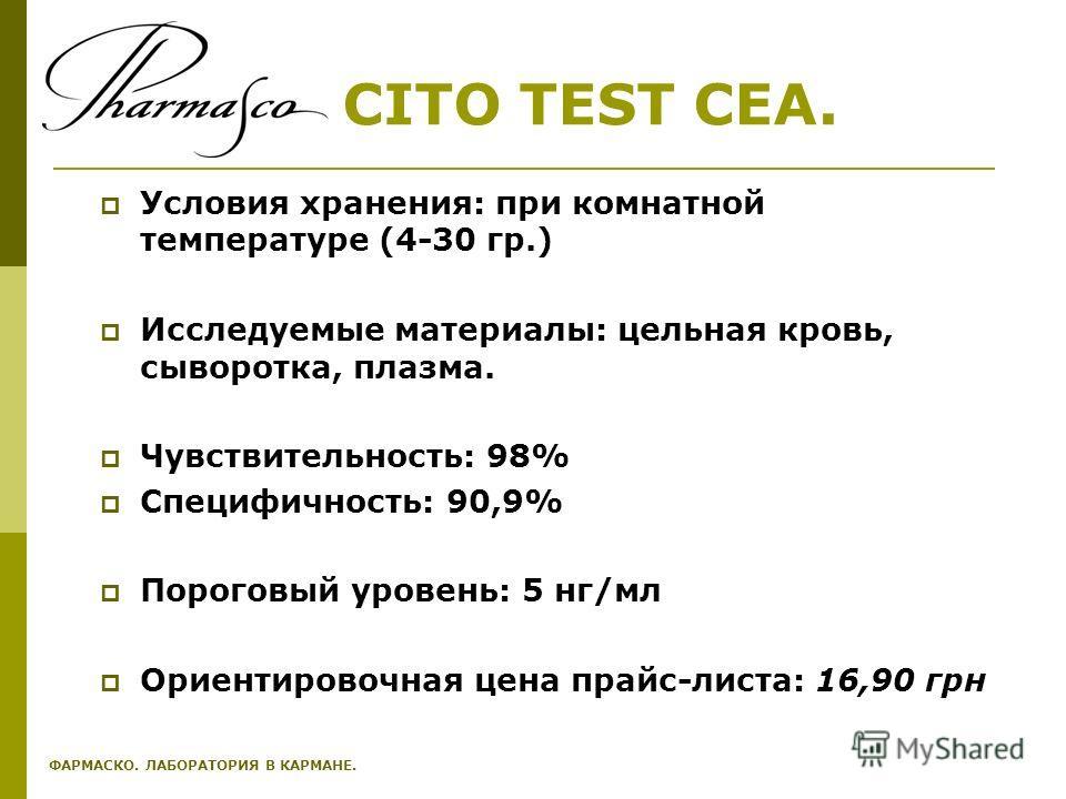 CITO TEST CEA. Условия хранения: при комнатной температуре (4-30 гр.) Исследуемые материалы: цельная кровь, сыворотка, плазма. Чувствительность: 98% Специфичность: 90,9% Пороговый уровень: 5 нг/мл Ориентировочная цена прайс-листа: 16,90 грн ФАРМАСКО.