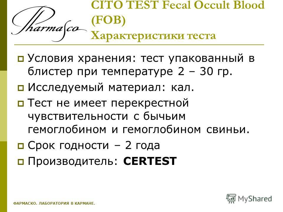 CITO TEST Fecal Occult Blood (FOB) Характеристики теста Условия хранения: тест упакованный в блистер при температуре 2 – 30 гр. Исследуемый материал: кал. Тест не имеет перекрестной чувствительности с бычьим гемоглобином и гемоглобином свиньи. Срок г