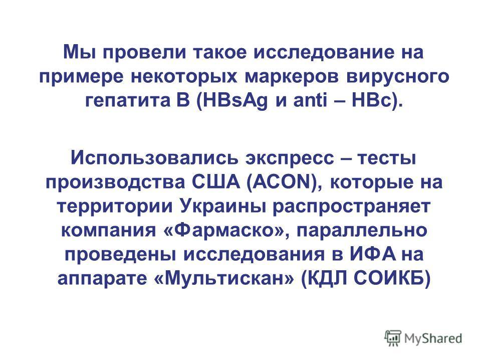 Мы провели такое исследование на примере некоторых маркеров вирусного гепатита В (HBsAg и anti – HBc). Использовались экспресс – тесты производства США (АСОN), которые на территории Украины распространяет компания «Фармаско», параллельно проведены ис