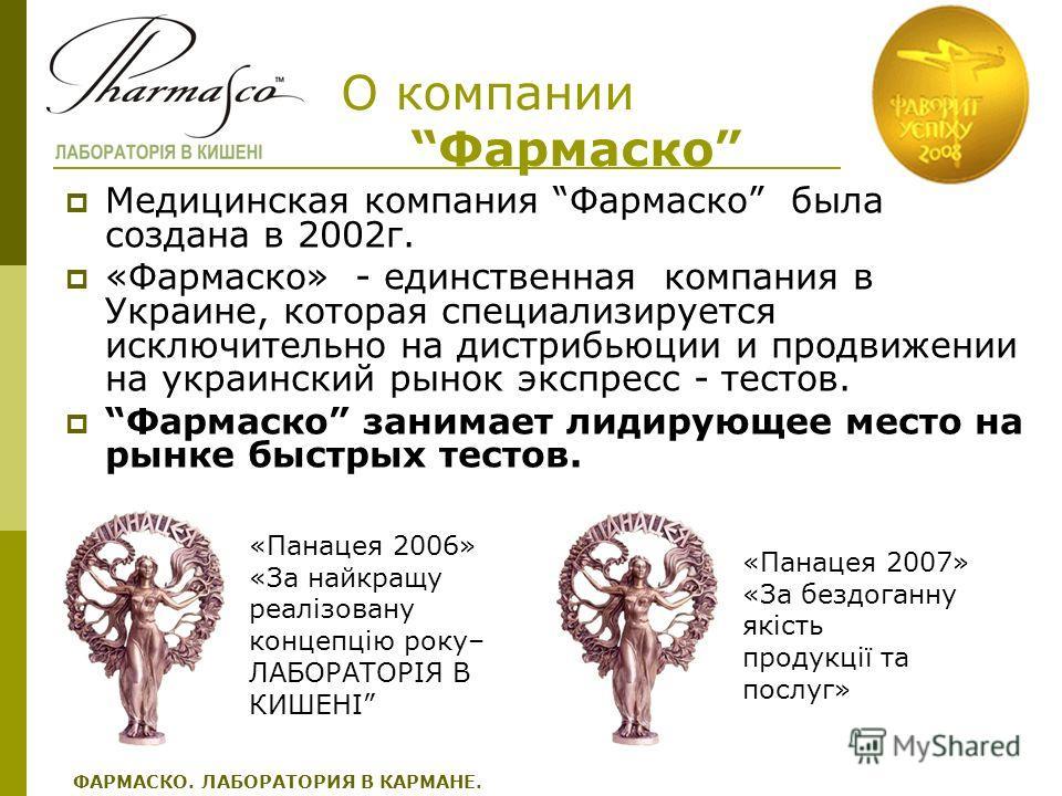 О компании Фармаско Медицинская компания Фармаско была создана в 2002г. «Фармаско» - единственная компания в Украине, которая специализируется исключительно на дистрибьюции и продвижении на украинский рынок экспресс - тестов. Фармаско занимает лидиру