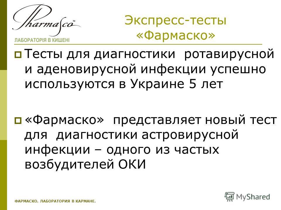 Экспресс-тесты «Фармаско» Тесты для диагностики ротавирусной и аденовирусной инфекции успешно используются в Украине 5 лет «Фармаско» представляет новый тест для диагностики астровирусной инфекции – одного из частых возбудителей ОКИ ФАРМАСКО. ЛАБОРАТ
