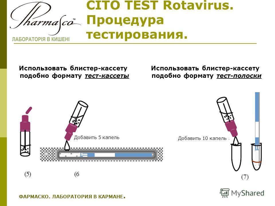 CITO TEST Rotavirus. Процедура тестирования. ФАРМАСКО. ЛАБОРАТОРИЯ В КАРМАНЕ. Добавить 5 капель Добавить 10 капель Использовать блистер-кассету подобно формату тест-кассеты Использовать блистер-кассету подобно формату тест-полоски