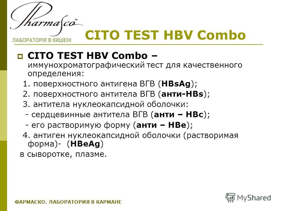 CITO TEST HBV Combo CITO TEST HBV Combo – иммунохроматографический тест для качественного определения: 1. поверхностного антигена ВГВ (HBsAg); 2. поверхностного антитела ВГВ (анти-НBs); 3. антитела нуклеокапсидной оболочки: - сердцевинные антитела ВГ