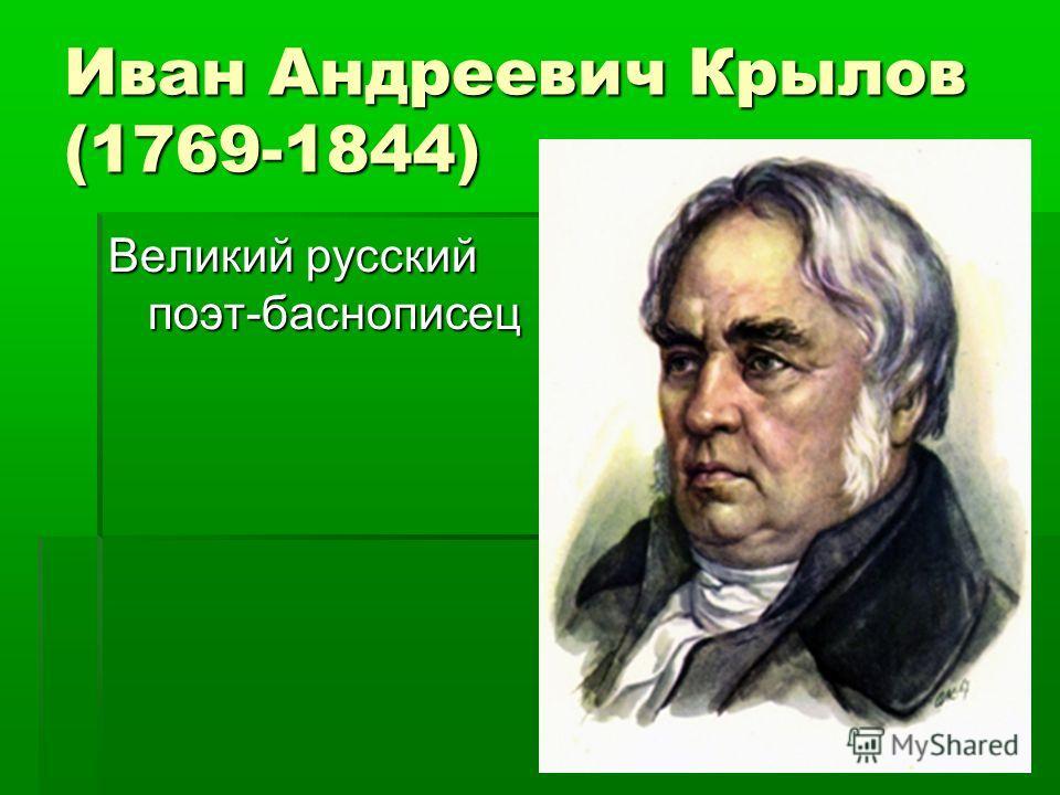 Иван Андреевич Крылов (1769-1844) Великий русский поэт-баснописец
