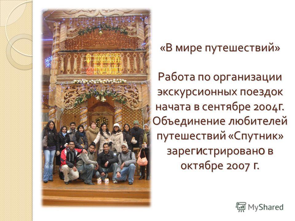 « В мире путешествий » Работа по организации экскурсионных поездок начата в сентябре 2004 г. Объединение любителей путешествий « Спутник » зарег и стрирован о в октябре 2007 г.