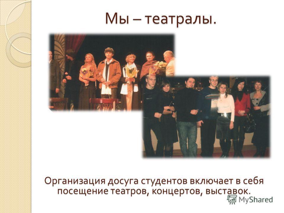 Мы – театралы. Организация досуга студентов включает в себя посещение театров, концертов, выставок.