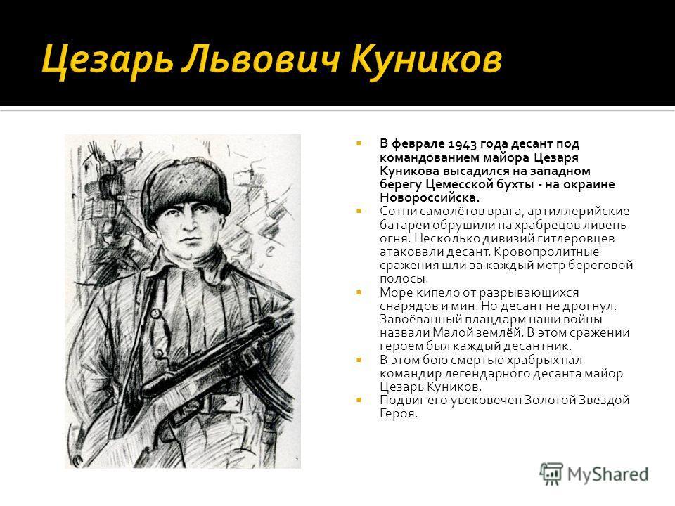 В феврале 1943 года десант под командованием майора Цезаря Куникова высадился на западном берегу Цемесской бухты - на окраине Новороссийска. Сотни самолётов врага, артиллерийские батареи обрушили на храбрецов ливень огня. Несколько дивизий гитлеровце