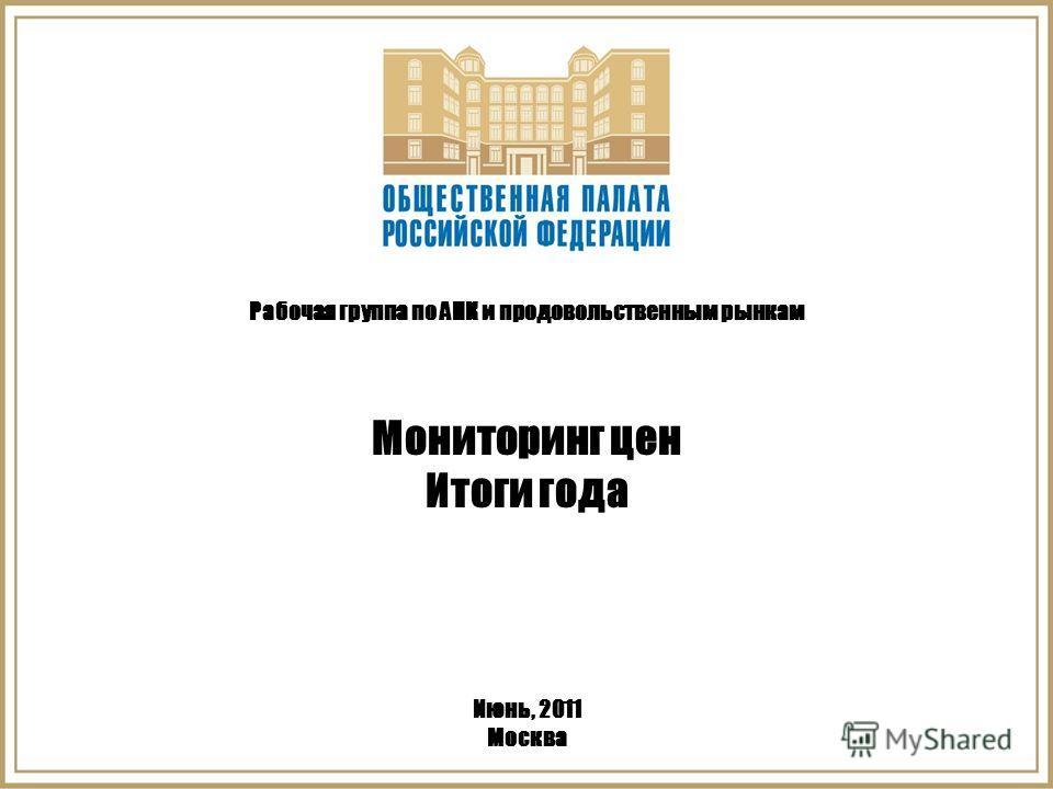 Рабочая группа по АПК и продовольственным рынкам Мониторинг цен Итоги года Июнь, 2011 Москва