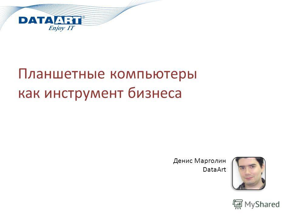 Планшетные компьютеры как инструмент бизнеса Денис Марголин DataArt
