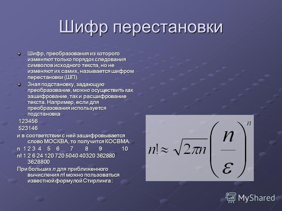 Шифр перестановки Шифр, преобразования из которого изменяют только порядок следования символов исходного текста, но не изменяют их самих, называется шифром перестановки (ШП). Зная подстановку, задающую преобразование, можно осуществить как зашифрован