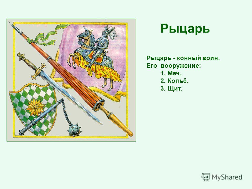 Рыцарь - конный воин. Его вооружение: 1. Меч. 2. Копьё. 3. Щит. Рыцарь