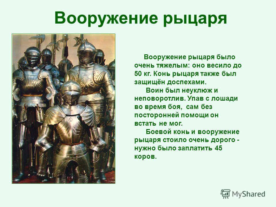 Вооружение рыцаря было очень тяжелым: оно весило до 50 кг. Конь рыцаря также был защищён доспехами. Воин был неуклюж и неповоротлив. Упав с лошади во время боя, сам без посторонней помощи он встать не мог. Боевой конь и вооружение рыцаря стоило очень