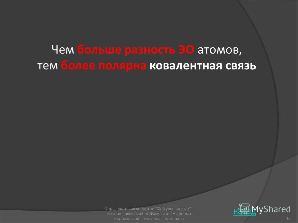 Чем больше разность ЭО атомов, тем более полярна ковалентная связь назад 13 Образовательный портал Мой университет - www.moi-universitet.ru Факультет Реформа образования - www.edu - reforma.ru