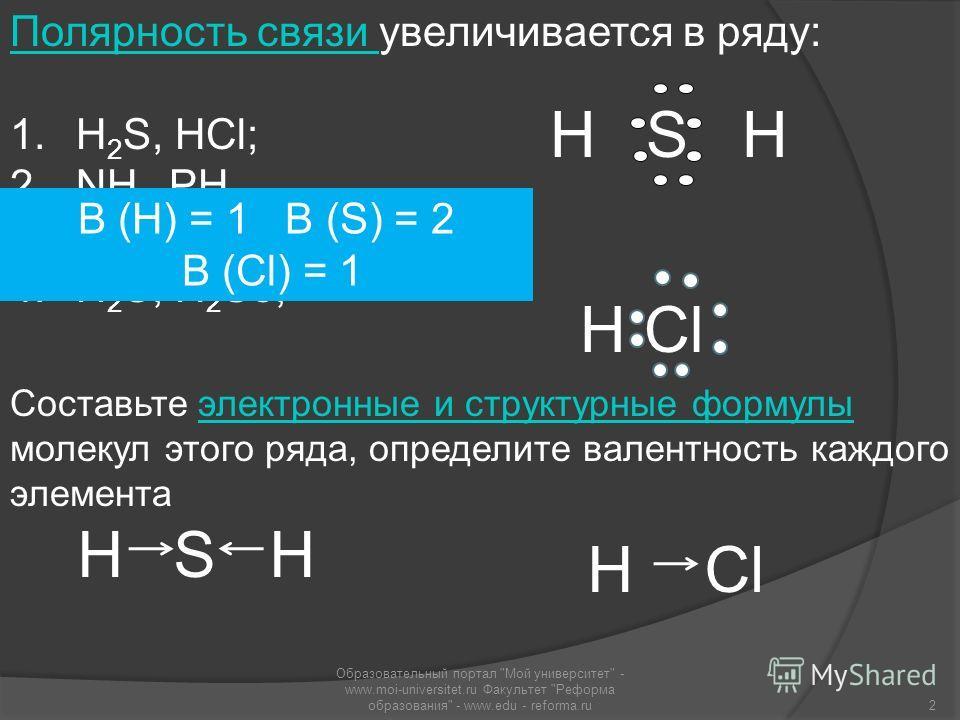 Полярность связи Полярность связи увеличивается в ряду: 1. H 2 S, HCl; 2. NH 3, PH 3; 3. HF, H 2 O; 4. H 2 S, H 2 Se; Составьте электронные и структурные формулы молекул этого ряда, определите валентность каждого элементаэлектронные и структурные фор