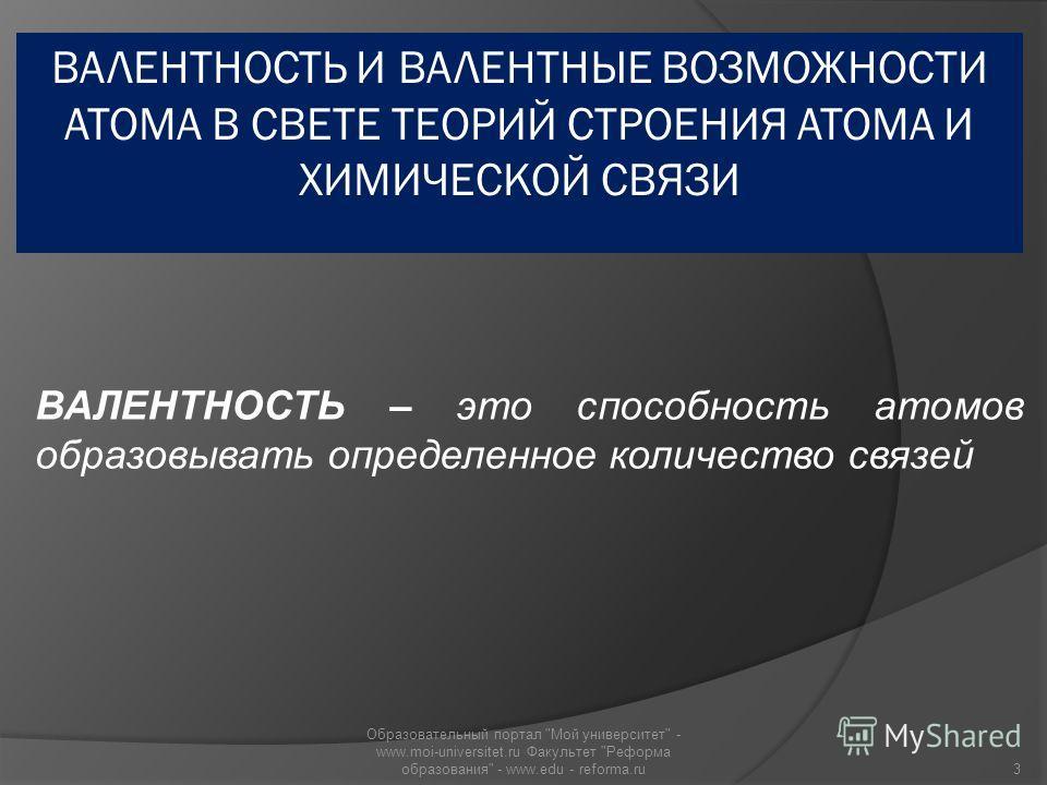 ВАЛЕНТНОСТЬ – это способность атомов образовывать определенное количество связей 3 Образовательный портал Мой университет - www.moi-universitet.ru Факультет Реформа образования - www.edu - reforma.ru
