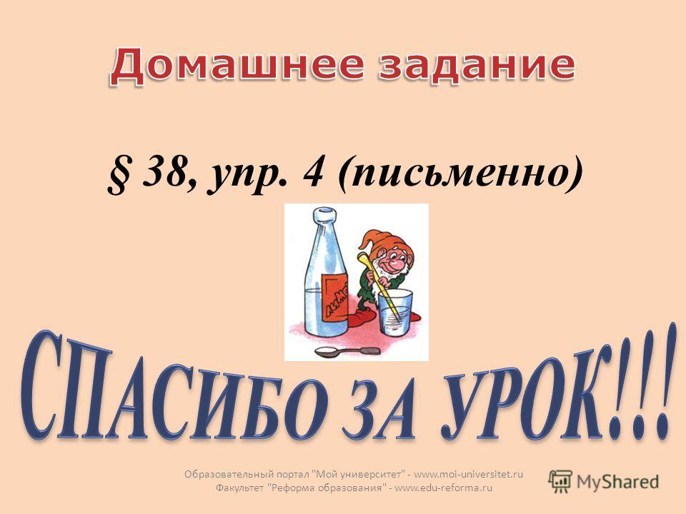 § 38, упр. 4 (письменно) Образовательный портал Мой университет - www.moi-universitet.ru Факультет Реформа образования - www.edu-reforma.ru