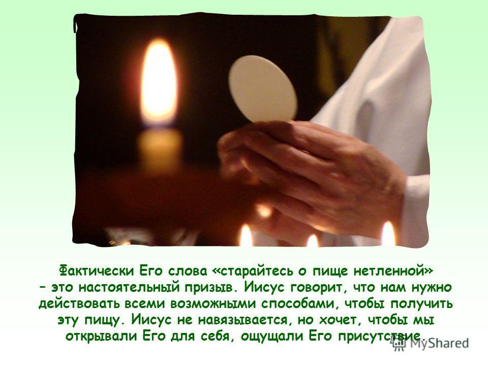 Но, представляясь «Хлебом жизни», Иисус не ограничивается утверждением о необходимости духовно питаться Им, то есть верить в Его слова, чтобы иметь вечную жизнь: Он хочет также, чтобы мы получили опыт общения с Ним.