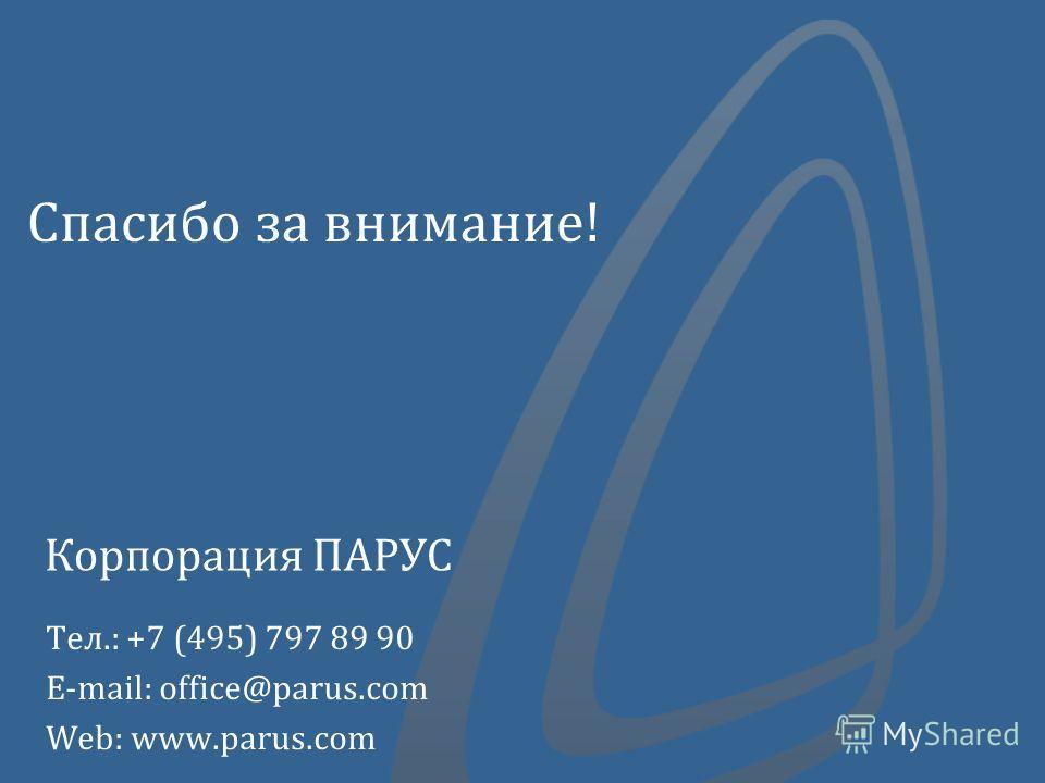 Спасибо за внимание! Тел.: +7 (495) 797 89 90 E-mail: office@parus.com Web: www.parus.com Корпорация ПАРУС