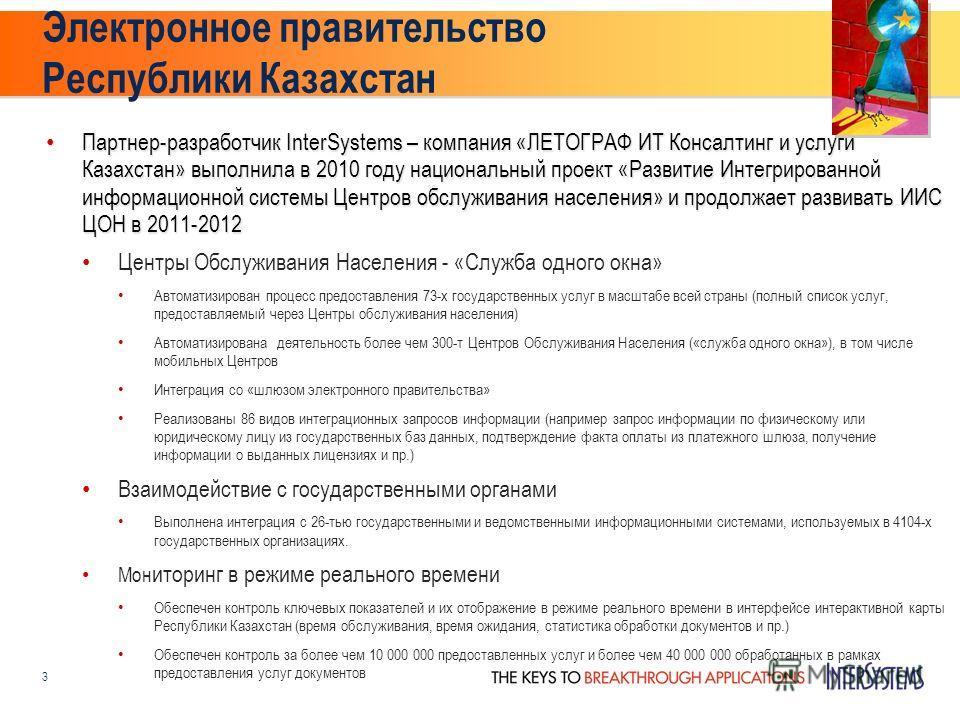 Электронное правительство Республики Казахстан Партнер-разработчик InterSystems – компания «ЛЕТОГРАФ ИТ Консалтинг и услуги Казахстан» выполнила в 2010 году национальный проект «Развитие Интегрированной информационной системы Центров обслуживания нас