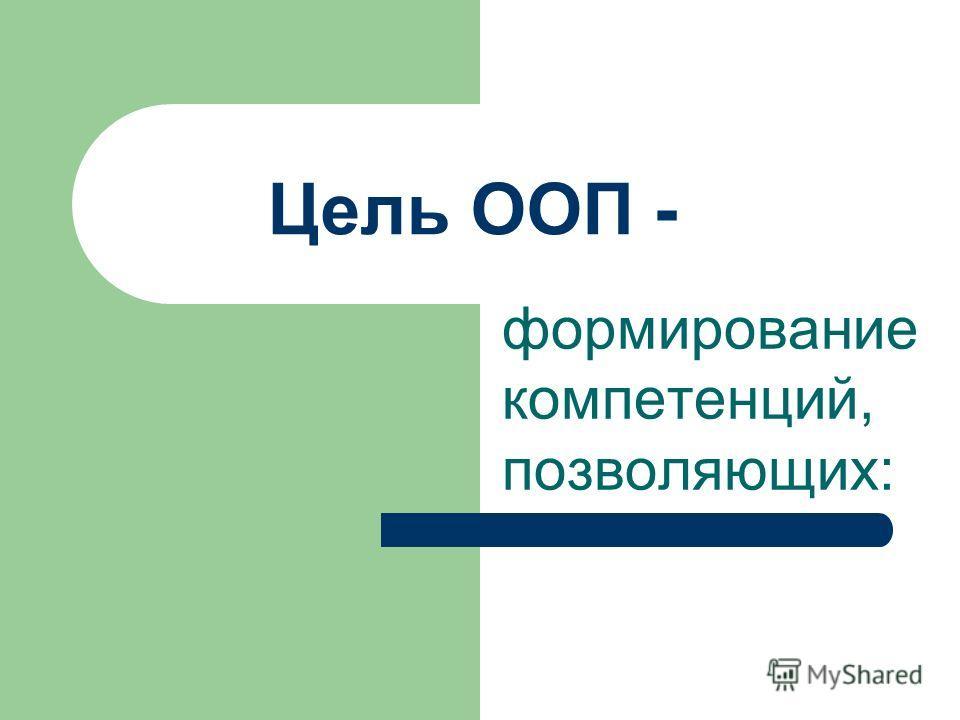 Цель ООП - формирование компетенций, позволяющих: