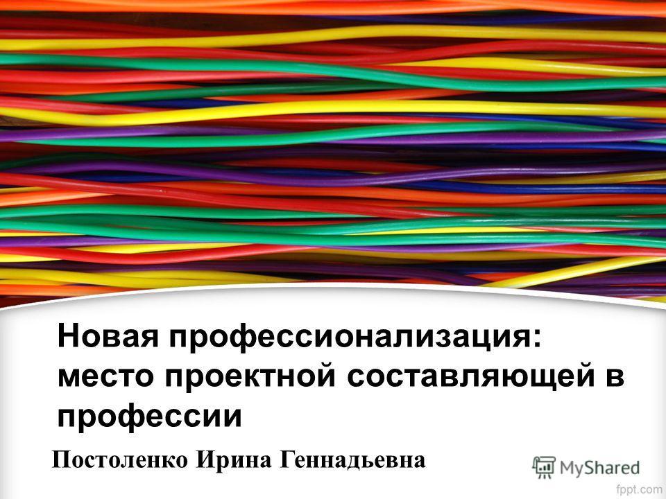 Новая профессионализация: место проектной составляющей в профессии Постоленко Ирина Геннадьевна