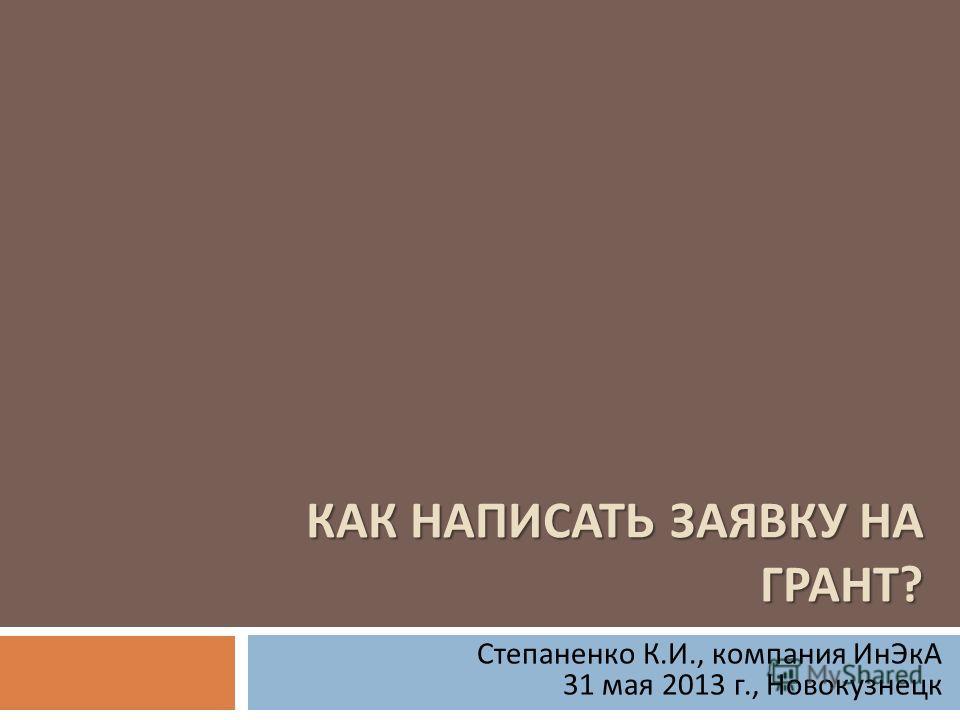КАК НАПИСАТЬ ЗАЯВКУ НА ГРАНТ ? Степаненко К. И., компания ИнЭкА 31 мая 2013 г., Новокузнецк