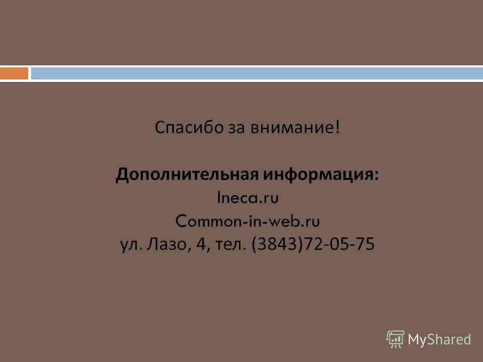 Спасибо за внимание ! Дополнительная информация : Ineca.ru Common-in-web.ru ул. Лазо, 4, тел. (3843)72-05-75