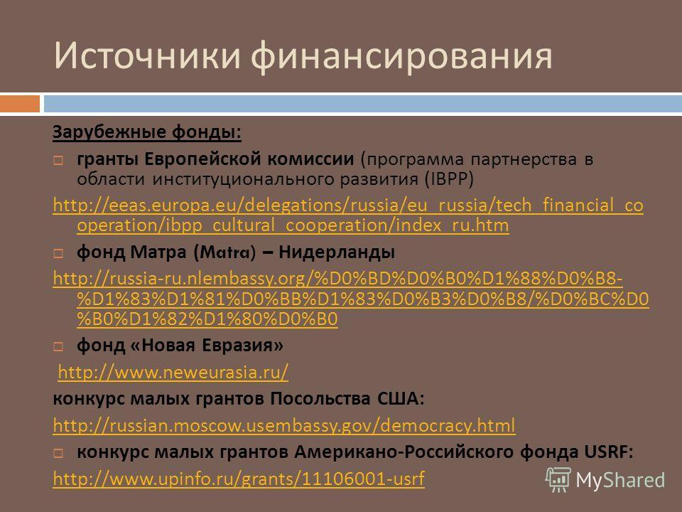Источники финансирования Зарубежные фонды : гранты Европейской комиссии ( программа партнерства в области институционального развития (IBPP) http://eeas.europa.eu/delegations/russia/eu_russia/tech_financial_co operation/ibpp_cultural_cooperation/inde