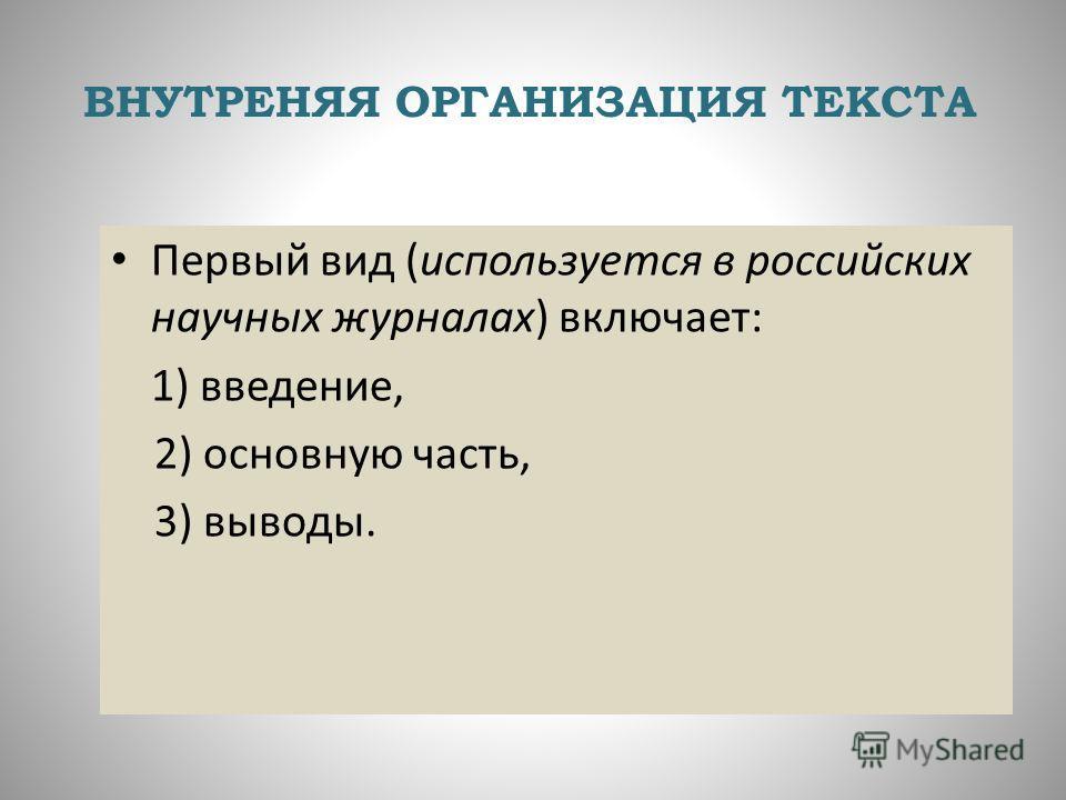 ВНУТРЕНЯЯ ОРГАНИЗАЦИЯ ТЕКСТА Первый вид (используется в российских научных журналах) включает: 1) введение, 2) основную часть, 3) выводы.