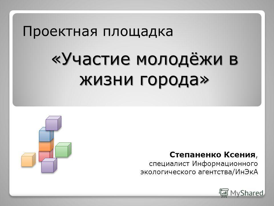 Проектная площадка «Участие молодёжи в жизни города» Степаненко Ксения, специалист Информационного экологического агентства/ИнЭкА