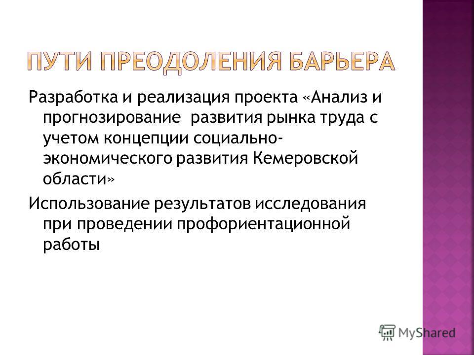 Разработка и реализация проекта «Анализ и прогнозирование развития рынка труда с учетом концепции социально- экономического развития Кемеровской области» Использование результатов исследования при проведении профориентационной работы