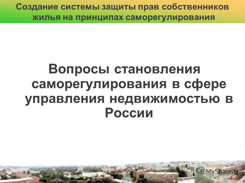 Вопросы становления саморегулирования в сфере управления недвижимостью в России Создание системы защиты прав собственников жилья на принципах саморегулирования