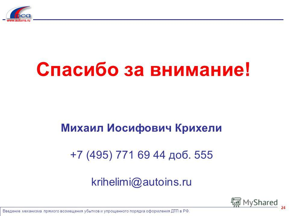 Введение механизма прямого возмещения убытков и упрощенного порядка оформления ДТП в РФ. 24 Спасибо за внимание! Михаил Иосифович Крихели +7 (495) 771 69 44 доб. 555 krihelimi@autoins.ru
