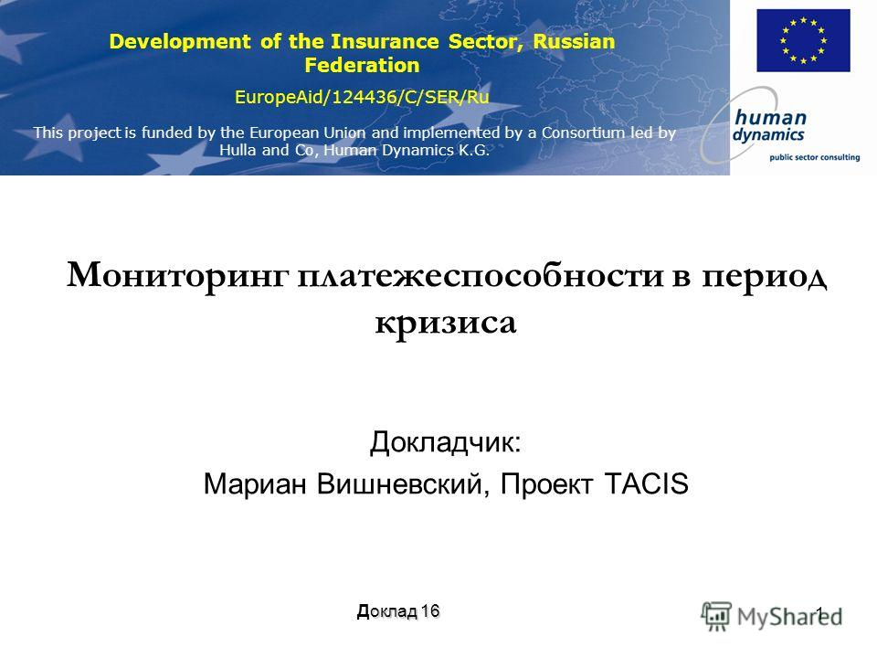 Development of the Insurance Sector, Russian Federation EuropeAid/124436/C/SER/Ru This project is funded by the European Union and implemented by a Consortium led by Hulla and Co, Human Dynamics K.G. 1 Мониторинг платежеспособности в период кризиса Д