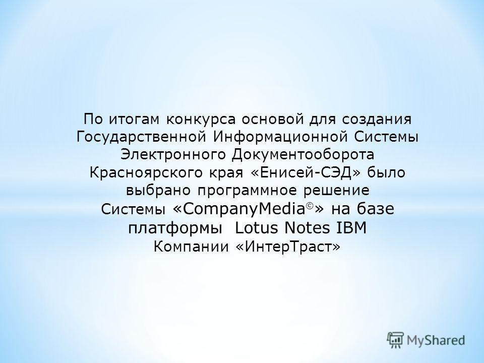 По итогам конкурса основой для создания Государственной Информационной Системы Электронного Документооборота Красноярского края «Енисей-СЭД» было выбрано программное решение Системы «CompanyMedia » на базе платформы Lotus Notes IBM Компании «ИнтерТра