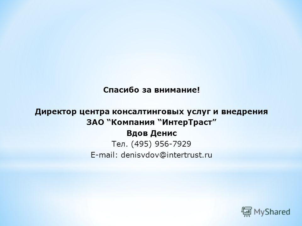 Спасибо за внимание! Директор центра консалтинговых услуг и внедрения ЗАО Компания ИнтерТраст Вдов Денис Тел. (495) 956-7929 E-mail: denisvdov@intertrust.ru