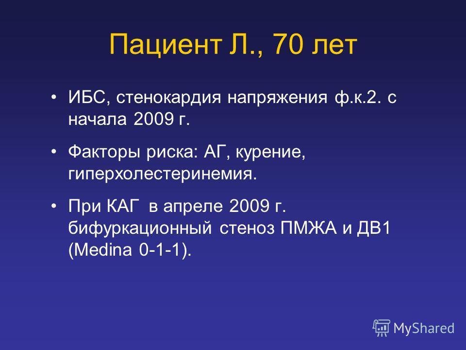 Пациент Л., 70 лет ИБС, стенокардия напряжения ф.к.2. с начала 2009 г. Факторы риска: АГ, курение, гиперхолестеринемия. При КАГ в апреле 2009 г. бифуркационный стеноз ПМЖА и ДВ1 (Medina 0-1-1).